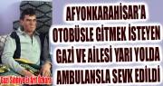 AFYON'A OTOBÜSLE GİTMEK İSTEYEN GAZİ VE AİLESİ YARI YOLDA AMBULANSLA SEVK EDİLDİ